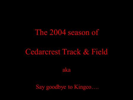 The 2004 season of Cedarcrest Track & Field aka Say goodbye to Kingco….
