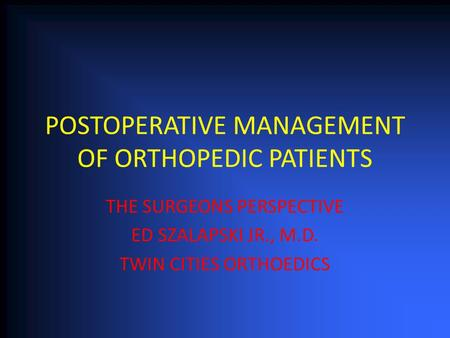 POSTOPERATIVE MANAGEMENT OF ORTHOPEDIC PATIENTS THE SURGEONS PERSPECTIVE ED SZALAPSKI JR., M.D. TWIN CITIES ORTHOEDICS.