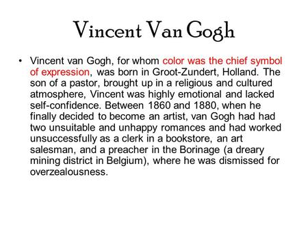 Vincent Van Gogh Vincent van Gogh, for whom color was the chief symbol of expression, was born in Groot-Zundert, Holland. The son of a pastor, brought.