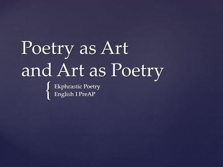 { Poetry as Art and Art as Poetry Ekphrastic Poetry English I PreAP.
