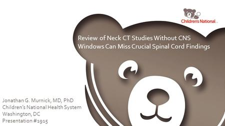 Review of Neck CT Studies Without CNS Windows Can Miss Crucial Spinal Cord Findings Jonathan G. Murnick, MD, PhD Children's National Health System Washington,