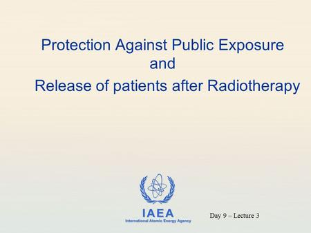 IAEA International Atomic Energy Agency Protection Against Public Exposure and Release of patients after Radiotherapy Day 9 – Lecture 3.