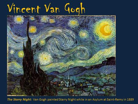 Vincent Van Gogh The Starry Night: Van Gogh painted Starry Night while in an Asylum at Saint-Remy in 1889.
