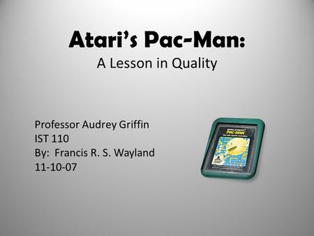 Atari's Pac-Man: A Lesson in Quality Professor Audrey Griffin IST 110 By: Francis R. S. Wayland 11-10-07 11/10/20071.