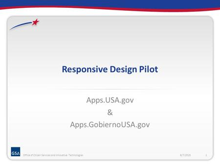Responsive Design Pilot Apps.USA.gov & Apps.GobiernoUSA.gov 8/7/20151Office of Citizen Services and Innovative Technologies.
