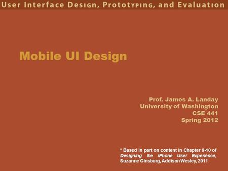 Prof. James A. Landay University of Washington CSE 441 Spring 2012 Mobile UI Design * Based in part on content in Chapter 9-10 of Designing the iPhone.