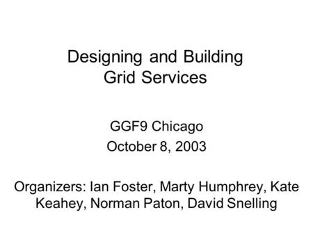 Designing and Building Grid Services GGF9 Chicago October 8, 2003 Organizers: Ian Foster, Marty Humphrey, Kate Keahey, Norman Paton, David Snelling.