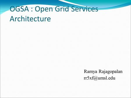 OGSA : Open Grid Services Architecture Ramya Rajagopalan