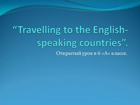 Открытый урок в 6 «А» классе.. Country - Language England – Poland- Italy- Spain- France- Germany – Japan- China – Russia –