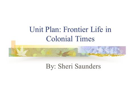 Unit Plan: Frontier Life in Colonial Times By: Sheri Saunders.