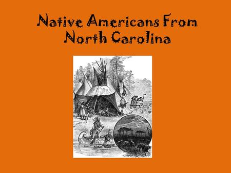 Native Americans From North Carolina. Your Task Take a trip back in time to become a member of one Native American tribe below. You will need to learn.