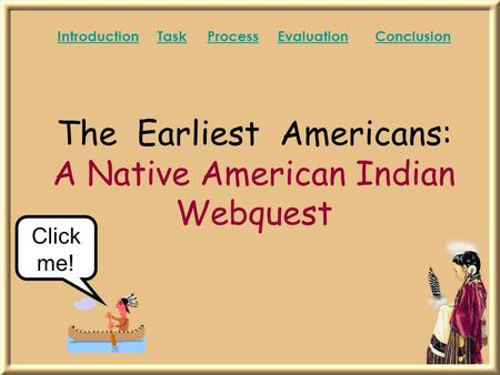 The Earliest Americans: A Native American Indian Webquest IntroductionIntroduction TaskProcess Evaluation ConclusionTaskProcessEvaluationConclusion Click.