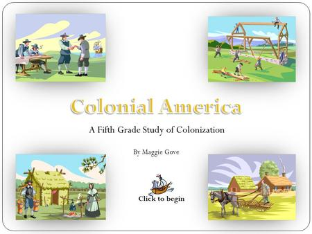 A Fifth Grade Study of Colonization By Maggie Gove Click to begin.