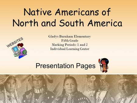 Native Americans of North and South America Gladys Burnham Elementary Fifth Grade Marking Periods: 1 and 2 Individual Learning Center Presentation Pages.