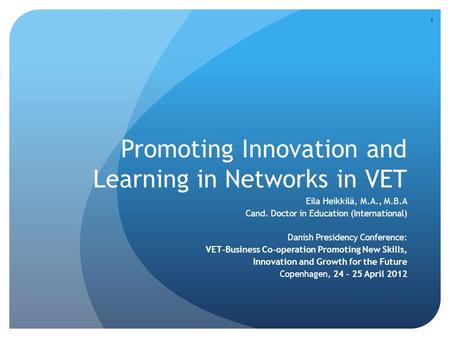 Promoting Innovation and Learning in Networks in VET Eila Heikkilä, M.A., M.B.A Cand. Doctor in Education (International) Danish Presidency Conference: