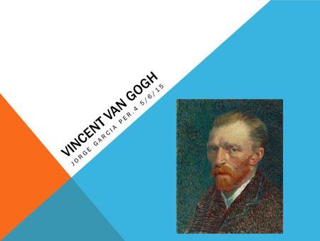 VINCENT VAN GOGH JORGE GARCIA PER.4 5/6/15. BIOGRAPHY Van Gogh was born on March 30, 1853 in Groot- Zundert, Netherlands. Since his family was struggling.