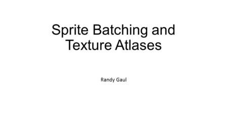 Sprite Batching and Texture Atlases Randy Gaul. Overview Batches Sending data to GPU Texture atlases Premultiplied alpha Note: Discussion on slides is.