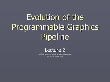 Evolution of the Programmable Graphics Pipeline Lecture 2 Original Slides by: Suresh Venkatasubramanian Updates by Joseph Kider.