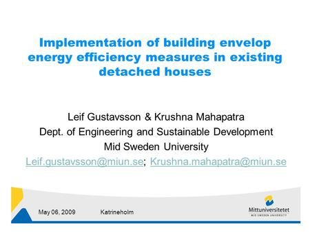 May 06, 2009Katrineholm Implementation of building envelop energy efficiency measures in existing detached houses Leif Gustavsson & Krushna Mahapatra Dept.