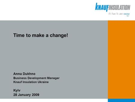 Time to make a change! Anna Dukhno Business Development Manager Knauf Insulation Ukraine Kyiv 28 January 2009.