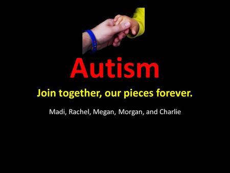 Autism Join together, our pieces forever. Madi, Rachel, Megan, Morgan, and Charlie.