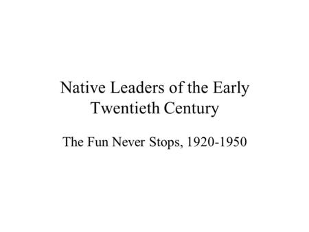 Native Leaders of the Early Twentieth Century The Fun Never Stops, 1920-1950.