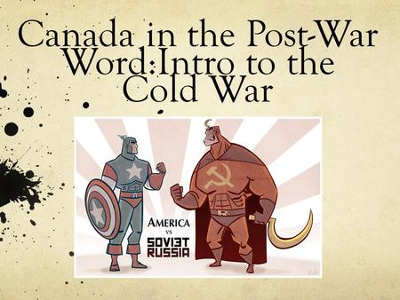 Canada in the Post-War Word:Intro to the Cold War.