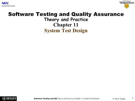 Software Testing and QA Theory and Practice (Chapter 11: System Test Design) © Naik & Tripathy 1 Software Testing and Quality Assurance Theory and Practice.