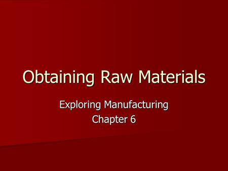 Obtaining Raw Materials Exploring Manufacturing Chapter 6.