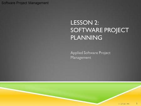 Software Project Management LESSON 2: SOFTWARE PROJECT PLANNING Applied Software Project Management 11:27:08 PM 1.