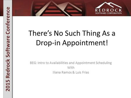 2015 Redrock Software Conference There's No Such Thing As a Drop-in Appointment! BEG: Intro to Availabilities and Appointment Scheduling With Iliana Ramos.