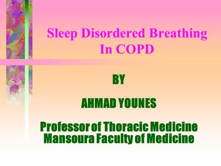 Sleep Disordered Breathing In COPD BY AHMAD YOUNES Professor of Thoracic Medicine Mansoura Faculty of Medicine.