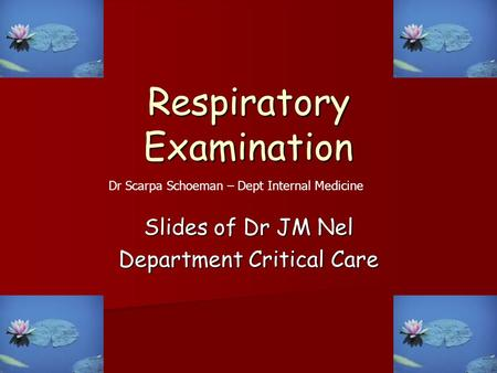Respiratory Examination Slides of Dr JM Nel Department Critical Care Dr Scarpa Schoeman – Dept Internal Medicine.