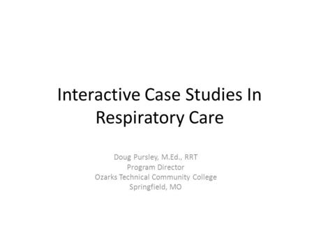 Interactive Case Studies In Respiratory Care Doug Pursley, M.Ed., RRT Program Director Ozarks Technical Community College Springfield, MO.