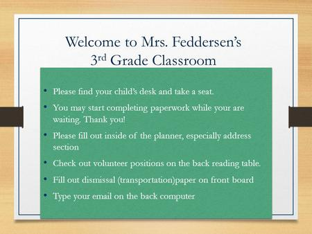 Welcome to Mrs. Feddersen's 3 rd Grade Classroom Please find your child's desk and take a seat. You may start completing paperwork while your are waiting.