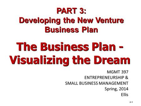 2–1 The Business Plan - Visualizing the Dream PART 3: Developing the New Venture Business Plan MGMT 397 ENTREPRENEURSHIP & SMALL BUSINESS MANAGEMENT Spring,