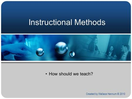 Instructional Methods How should we teach? Created by Wallace Hannum © 2010.