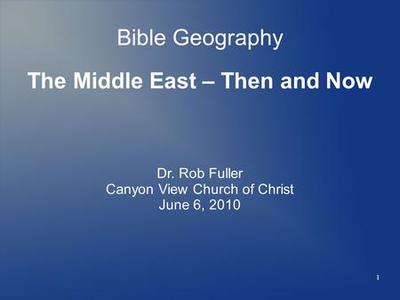 1 Bible Geography The Middle East – Then and Now Dr. Rob Fuller Canyon View Church of Christ June 6, 2010.