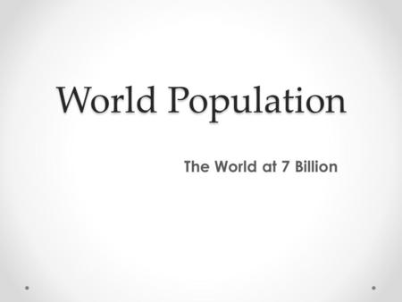 World Population The World at 7 Billion. Quick Write What factors may cause us to see an increase or decrease in world population? What possible effects.