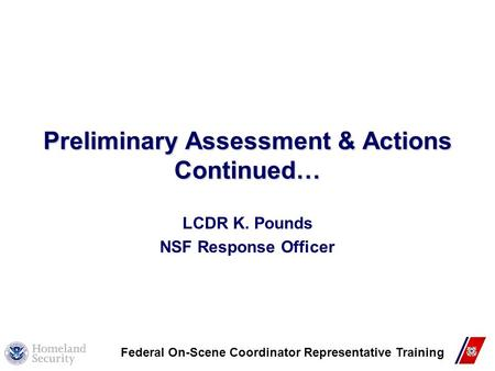 Preliminary Assessment & Actions Continued… LCDR K. Pounds NSF Response Officer Federal On-Scene Coordinator Representative Training.