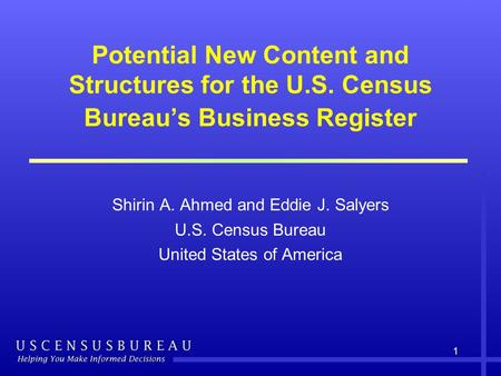 1 Potential New Content and Structures for the U.S. Census Bureau's Business Register Shirin A. Ahmed and Eddie J. Salyers U.S. Census Bureau United States.