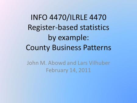 INFO 4470/ILRLE 4470 Register-based statistics by example: County Business Patterns John M. Abowd and Lars Vilhuber February 14, 2011.