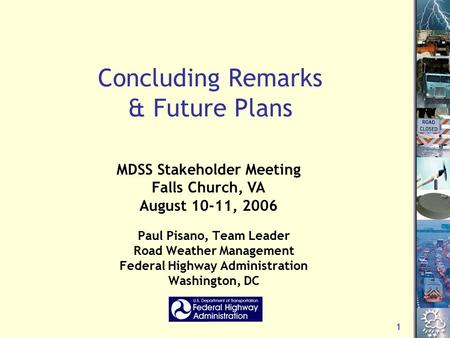1 Concluding Remarks & Future Plans Paul Pisano, Team Leader Road Weather Management Federal Highway Administration Washington, DC MDSS Stakeholder Meeting.