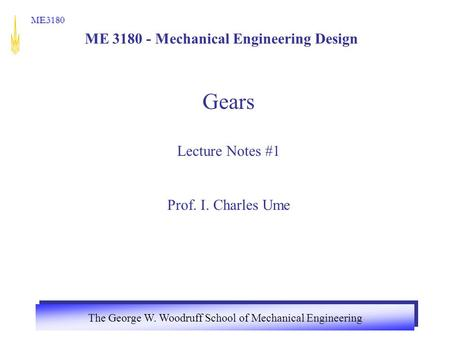 The George W. Woodruff School of Mechanical Engineering ME3180 ME 3180 - Mechanical Engineering Design Gears Lecture Notes #1 Prof. I. Charles Ume.