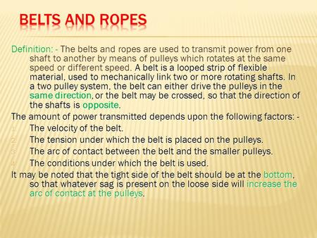 Belts and Ropes Definition: - The belts and ropes are used to transmit power from one shaft to another by means of pulleys which rotates at the same speed.