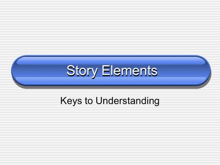 Story Elements Keys to Understanding.