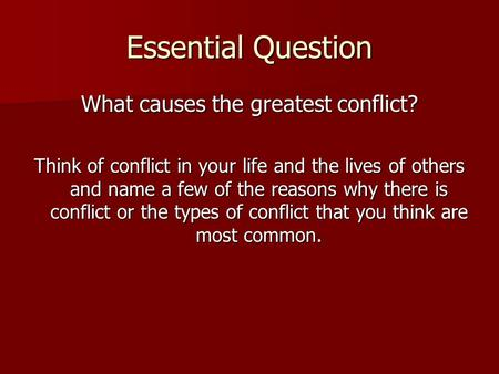 Essential Question What causes the greatest conflict? Think of conflict in your life and the lives of others and name a few of the reasons why there is.