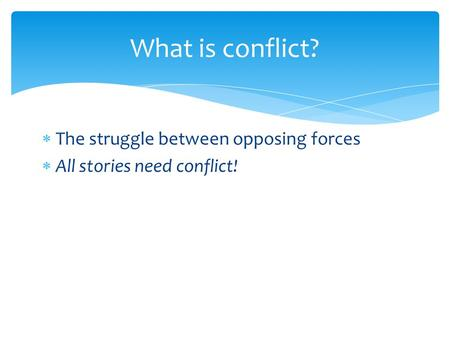  The struggle between opposing forces  All stories need conflict! What is conflict?