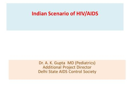 Indian Scenario of HIV/AIDS Dr. A. K. Gupta MD (Pediatrics) Additional Project Director Delhi State AIDS Control Society.