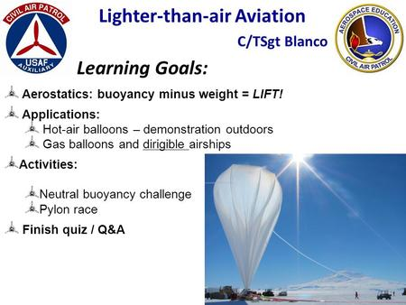 Lighter-than-air Aviation C/TSgt Blanco Learning Goals: Aerostatics: buoyancy minus weight = LIFT! Applications: Hot-air balloons – demonstration outdoors.